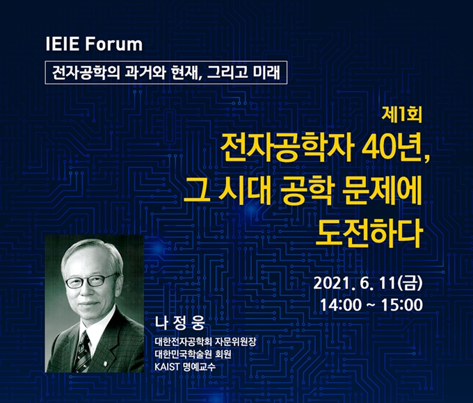 제1회 IEIE Forum 개최 안내 (강연 : 나정웅 KAIST 명예교수) *이미지가 보이지 않으시면 여기를 클릭해 주세요.
